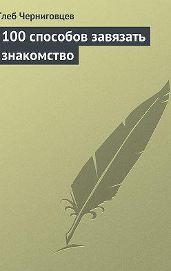 Глеб Черниговцев - 100 способов завязать знакомство