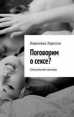 Вероника Ларссон - Поговорим осексе? Сексуальные границы