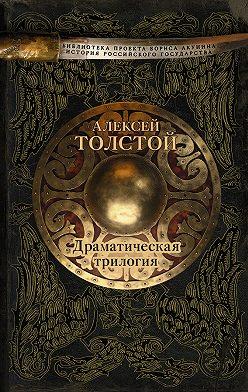 Алексей Толстой - Драматическая трилогия (сборник)