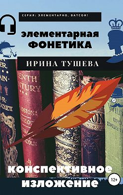 Ирина Тушева - Элементарная фонетика. Конспективное изложение