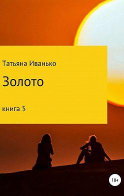 Татьяна Иванько - Золото. Книга 5