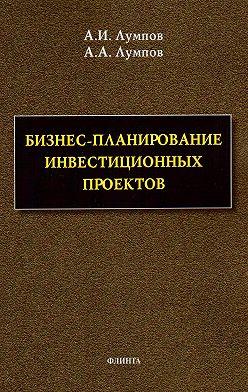 Алексей Лумпов - Бизнес-планирование инвестиционных проектов