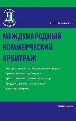 Станислав Николюкин - Международный коммерческий арбитраж