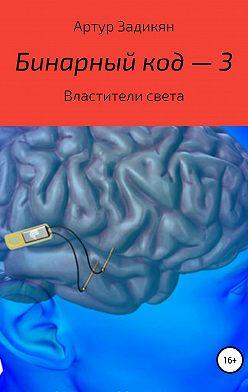 Артур Задикян - Бинарный код – 3. Властители света