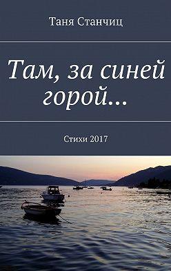 Таня Станчиц - Там, за синей горой… Стихи2017