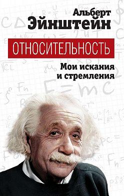 Альберт Эйнштейн - Относительность. Мои искания и стремления