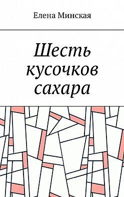Елена Минская - Шесть кусочков сахара