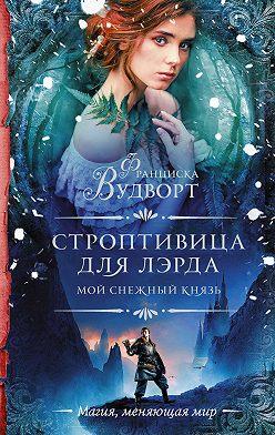 Франциска Вудворт - Мой снежный князь. Строптивица для лэрда