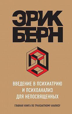 Эрик Берн - Введение в психиатрию и психоанализ для непосвященных. Главная книга по транзактному анализу