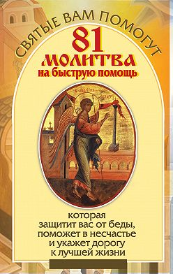 Анна Чуднова - 81 молитва на быструю помощь, которая защитит вас от беды, поможет в несчастье и укажет дорогу к лучшей жизни