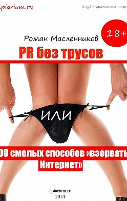 Роман Масленников - PR без трусов, или 400 смелых способов «взорвать» Интернет