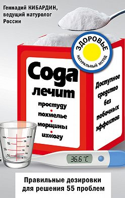 Геннадий Кибардин - Сода лечит: простуду, похмелье, морщины, изжогу