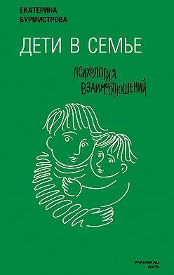 Екатерина Бурмистрова - Дети в семье. Психология взаимодействия