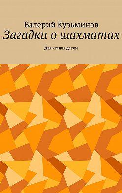 Валерий Кузьминов - Загадки ошахматах. Для чтения детям