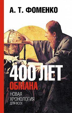Анатолий Фоменко - 400 лет обмана. Математика позволяет заглянуть в прошлое
