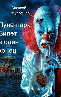 Алексей Муромцев - Луна-парк. Билет в один конец