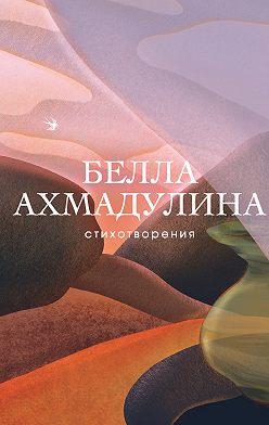 Белла Ахмадулина - Стихотворения