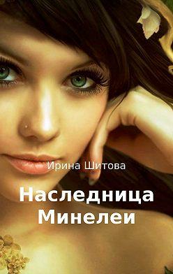 Ирина Шитова - Наследница Минелеи