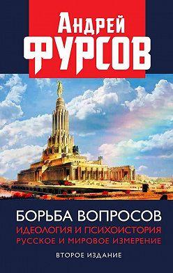 Андрей Фурсов - Борьба вопросов. Идеология и психоистория. Русское и мировое измерения
