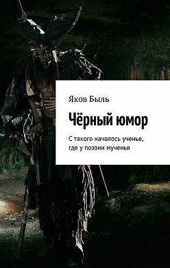 Яков Быль - Чёрныйюмор. Стакого началось ученье, где упоэзии мученья