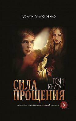 Руслан Лимаренко - Сила прощения. Том 1. Книга 1