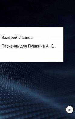 Валерий Иванов - Пасквиль для Пушкина А. С.