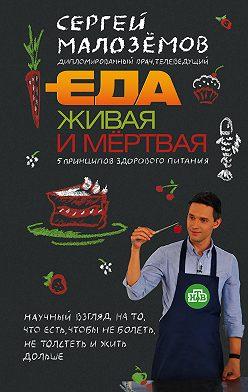 Сергей Малозёмов - Еда живая и мёртвая. 5 принципов здорового питания
