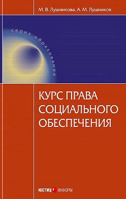 Андрей Лушников - Курс права социального обеспечения