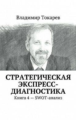 Владимир Токарев - Стратегическая экспресс-диагностика. Книга 4– SWOT-анализ