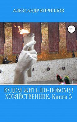 Александр Кириллов - Будем жить по-новому! Хозяйственник. Книга 5