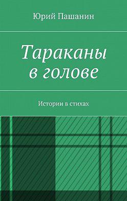 Юрий Пашанин - Тараканы в голове. Истории в стихах