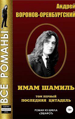 Андрей Воронов-Оренбургский - Имам Шамиль. Том первый. Последняя цитадель