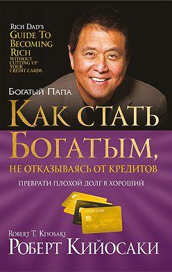 Роберт Кийосаки - Какстать богатым, неотказываясь откредитов