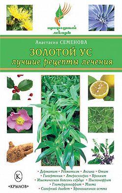 Анастасия Семенова - Золотой ус. Лучшие рецепты лечения