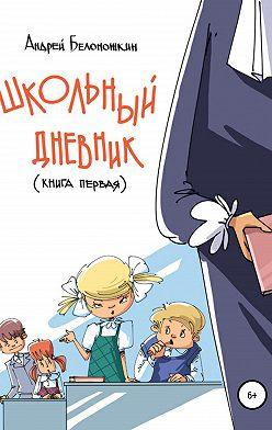 Андрей Белоножкин - Школьный дневник. Книга 1
