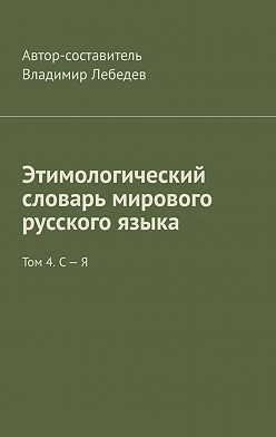Владимир Лебедев - Этимологический словарь мирового русского языка. Том 4. С – Я