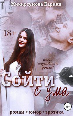 Карина Микиртумова - Сойти с ума