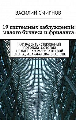 Василий Смирнов - 19системных заблуждений малого бизнеса ифриланса