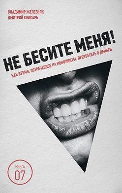 Владимир Железняк - Не бесите меня! Как время, потраченное на конфликты, превратить в деньги
