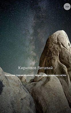 Виталий Кириллов - Квантовая (парадоксальная) теория происхождение систем