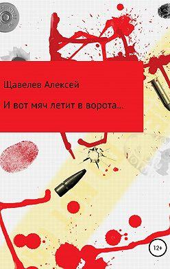 Алексей Щавелев - И вот мяч летит в ворота…