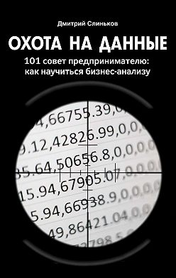 Дмитрий Слиньков - Охота на данные. 101 совет предпринимателю: какнаучиться бизнес-анализу