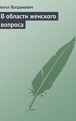 Ангел Богданович - В области женского вопроса