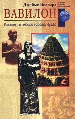 Джеймс Веллард - Вавилон. Расцвет и гибель города Чудес