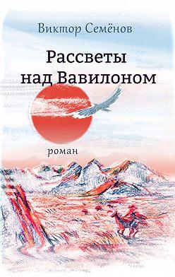 Виктор Семёнов - Рассветы над Вавилоном