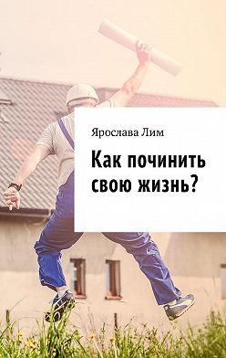 Ярослава Лим - Как починить свою жизнь?