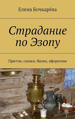 Елена Бочкарёва - Страдание по Эзопу. Притчи, сказки, басни, афоризмы
