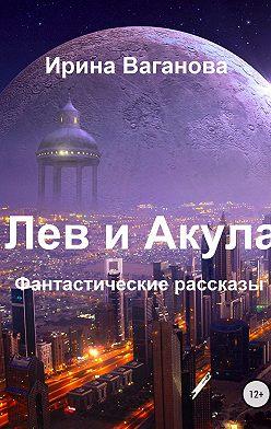 Ирина Ваганова - Лев и Акула. Сборник рассказов