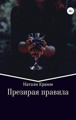 Натали Крамм - Презирая правила