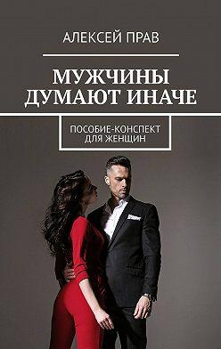 Алексей Прав - Мужчины думают иначе. Пособие-конспект для женщин